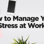 How to Manage Your Stress At Work