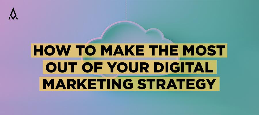 How to Make the Most Out of Your Digital Marketing Strategy